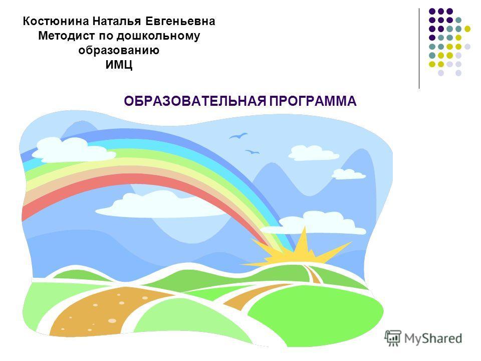 ОБРАЗОВАТЕЛЬНАЯ ПРОГРАММА Костюнина Наталья Евгеньевна Методист по дошкольному образованию ИМЦ