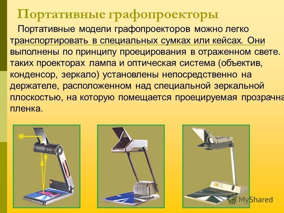 Портативные графопроекторы Портативные модели графопроекторов можно легко транспортировать в специальных сумках или кейсах. Они выполнены по принципу проецирования в отраженном свете. В таких проекторах лампа и оптическая система (объектив, конденсор