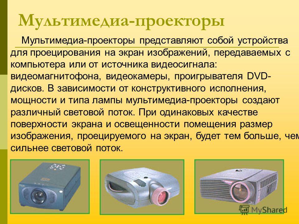 Мультимедиа-проекторы Мультимедиа-проекторы представляют собой устройства для проецирования на экран изображений, передаваемых с компьютера или от источника видеосигнала: видеомагнитофона, видеокамеры, проигрывателя DVD- дисков. В зависимости от конс