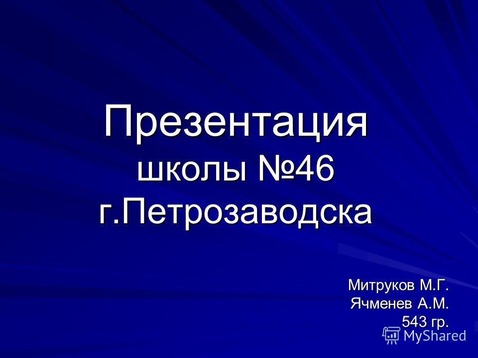 Презентация школы 46 г.Петрозаводска Митруков М.Г. Ячменев А.М. 543 гр. 543 гр.