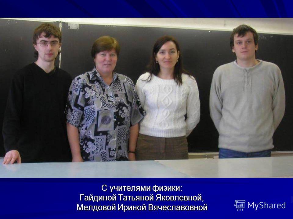 C учителями физики: Гайдиной Татьяной Яковлевной, Мелдовой Ириной Вячеславовной