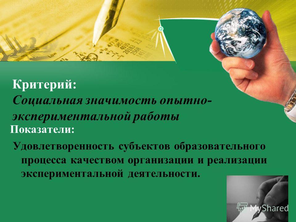 Критерий: Социальная значимость опытно- экспериментальной работы Показатели: Удовлетворенность субъектов образовательного процесса качеством организации и реализации экспериментальной деятельности.