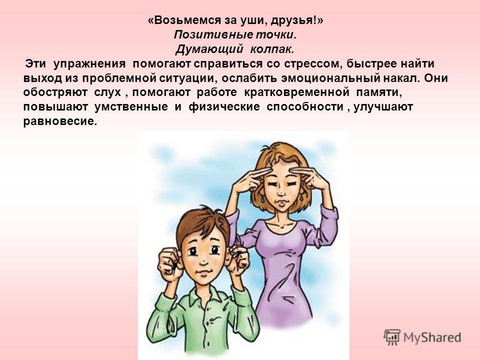«Возьмемся за уши, друзья!» Позитивные точки. Думающий колпак. Эти упражнения помогают справиться со стрессом, быстрее найти выход из проблемной ситуации, ослабить эмоциональный накал. Они обостряют слух, помогают работе кратковременной памяти, повыш