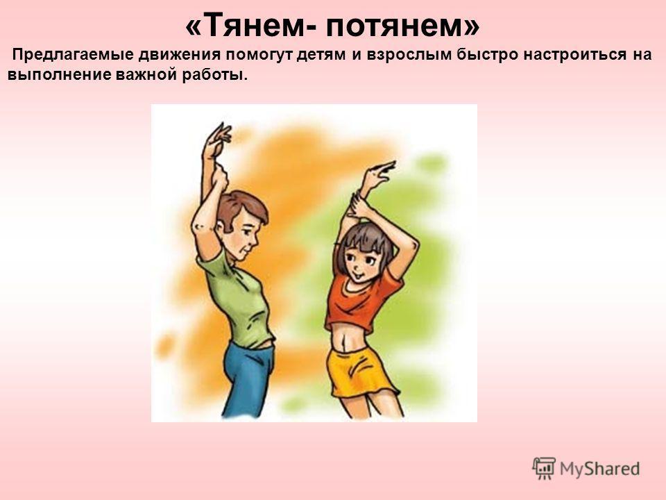 «Тянем- потянем» Предлагаемые движения помогут детям и взрослым быстро настроиться на выполнение важной работы.