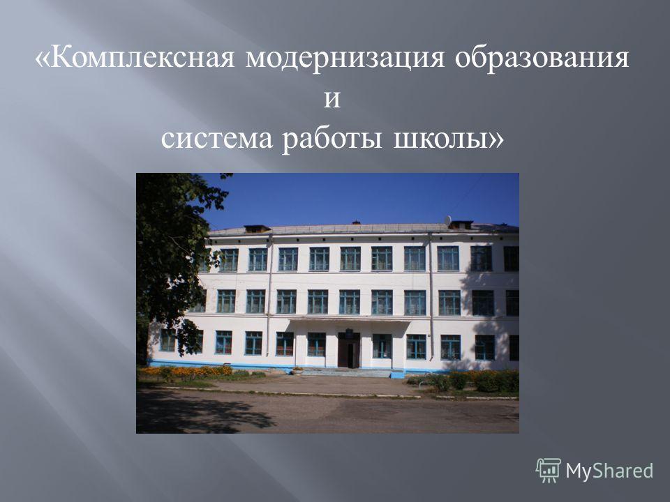 «Комплексная модернизация образования и система работы школы»