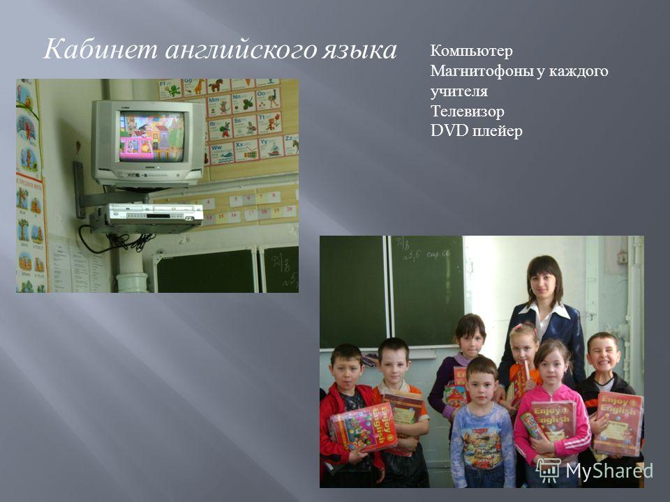 Кабинет английского языка Компьютер Магнитофоны у каждого учителя Телевизор DVD плейер