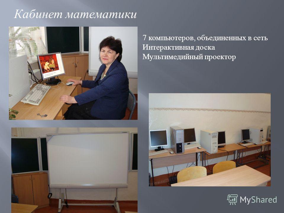 Кабинет математики 7 компьютеров, объединенных в сеть Интерактивная доска Мультимедийный проектор