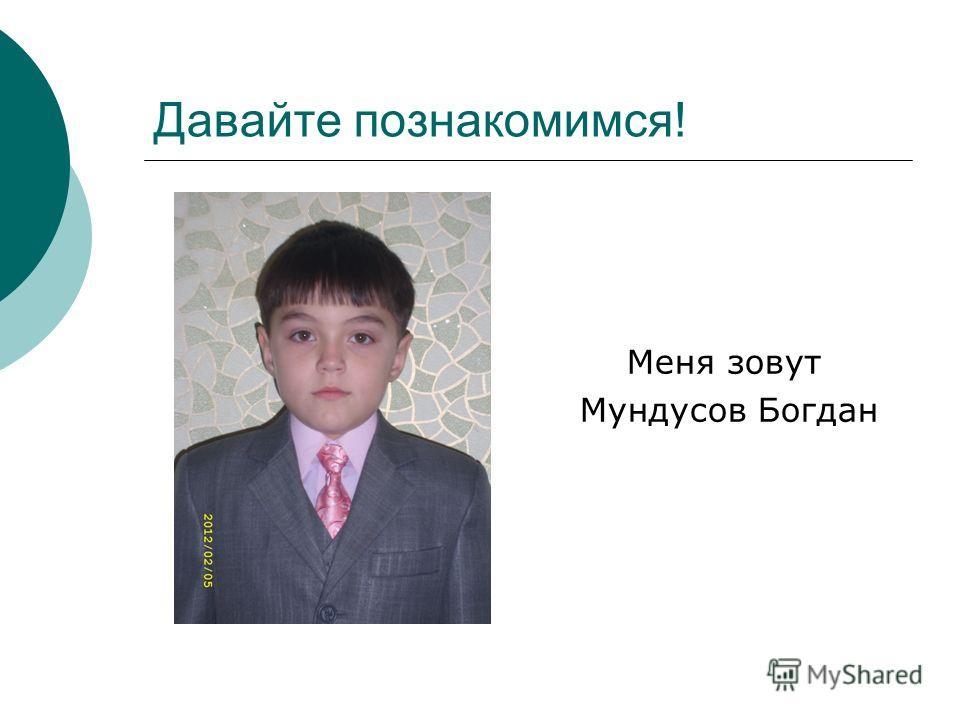 Давайте познакомимся! Меня зовут Мундусов Богдан