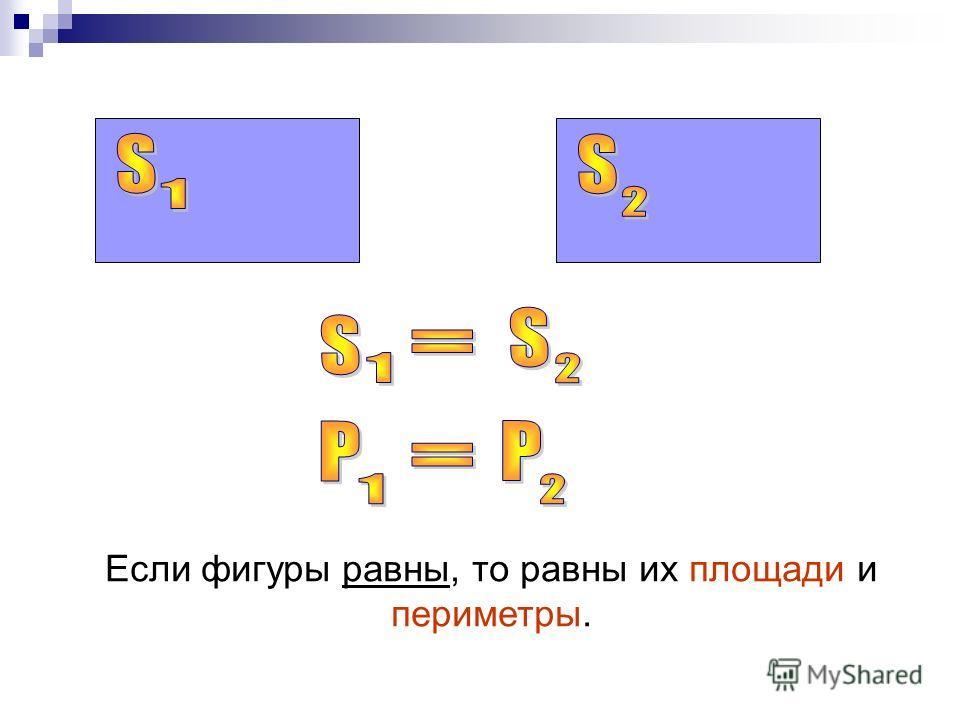 Если фигуры равны, то равны их площади и периметры.