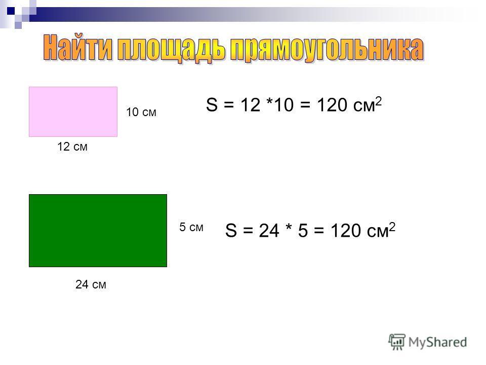 10 см 12 см S = 12 *10 = 120 cм 2 24 см 5 см S = 24 * 5 = 120 cм 2