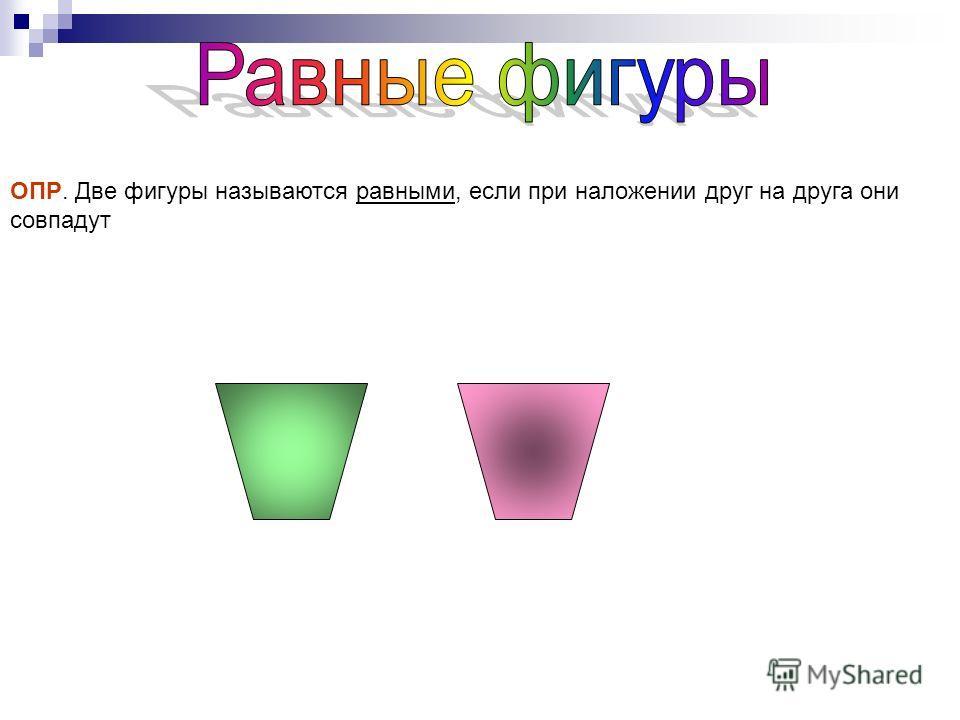 ОПР. Две фигуры называются равными, если при наложении друг на друга они совпадут