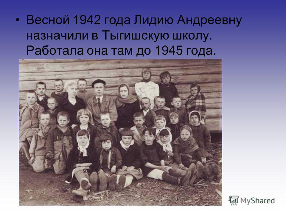 Весной 1942 года Лидию Андреевну назначили в Тыгишскую школу. Работала она там до 1945 года.