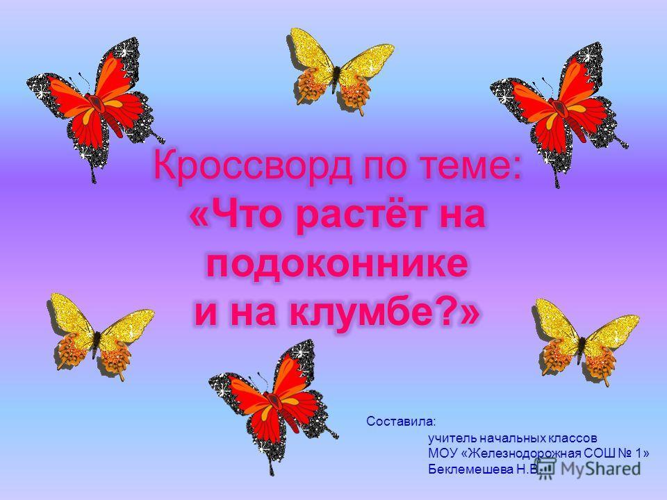 Составила: учитель начальных классов МОУ «Железнодорожная СОШ 1» Беклемешева Н.В.