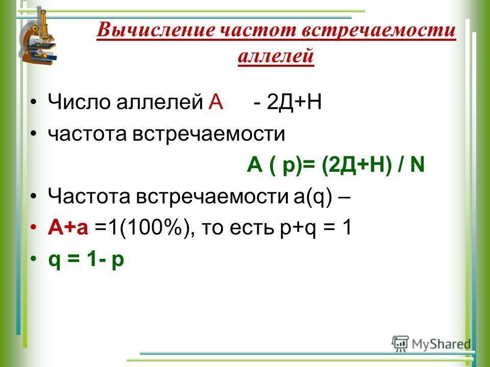 Вычисление частот встречаемости аллелей Число аллелей А - 2Д+Н частота встречаемости А ( p)= (2Д+Н) / N Частота встречаемости а(q) – А+а =1(100%), то есть p+q = 1 q = 1- p