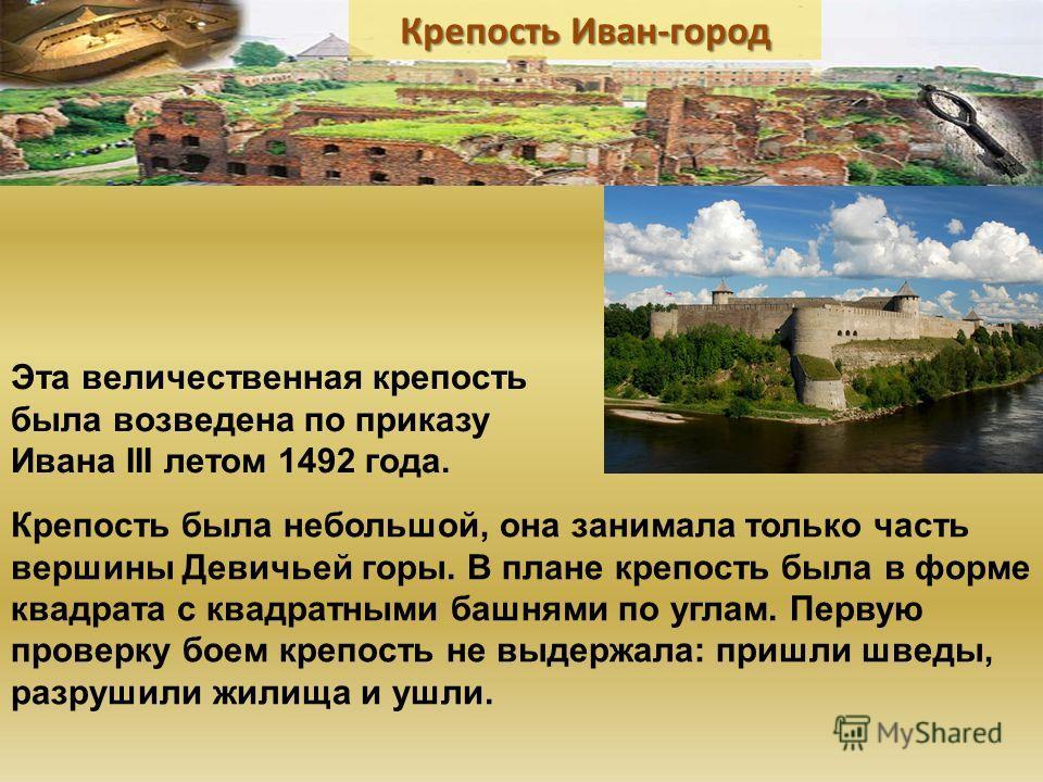 Эта величественная крепость была возведена по приказу Ивана III летом 1492 года. Крепость была небольшой, она занимала только часть вершины Девичьей горы. В плане крепость была в форме квадрата с квадратными башнями по углам. Первую проверку боем кре