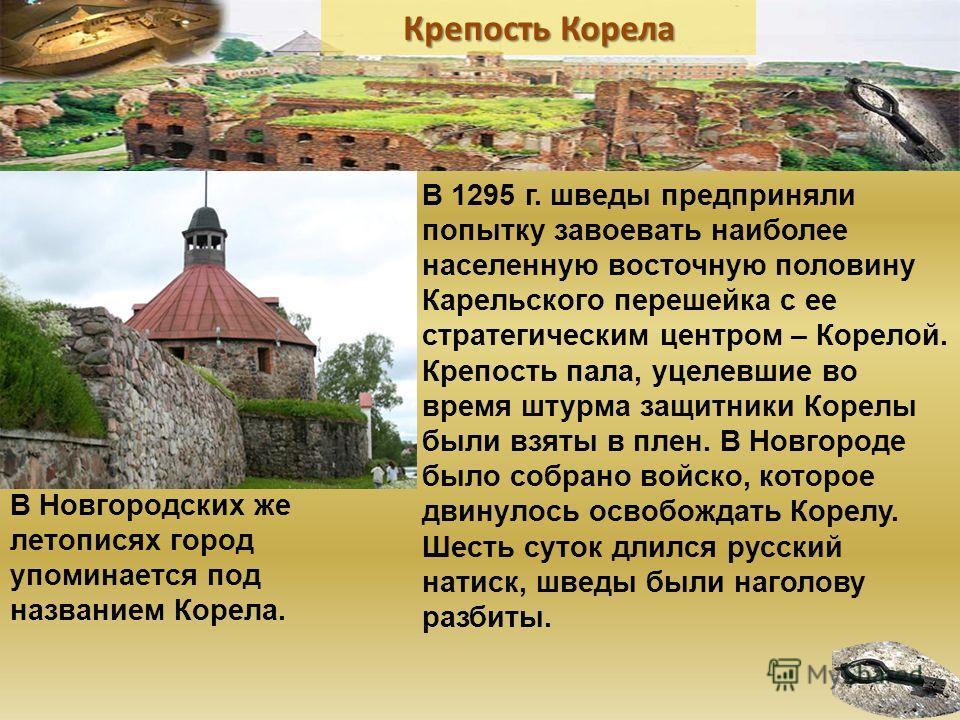 В 1295 г. шведы предприняли попытку завоевать наиболее населенную восточную половину Карельского перешейка с ее стратегическим центром – Корелой. Крепость пала, уцелевшие во время штурма защитники Корелы были взяты в плен. В Новгороде было собрано во