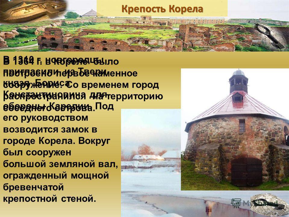 В 1310 г. новгородцы пригласили из Твери князя Бориса Константиновича для обороны Карелии. Под его руководством возводится замок в городе Корела. Вокруг был сооружен большой земляной вал, огражденный мощной бревенчатой крепостной стеной. В 1364 г. в