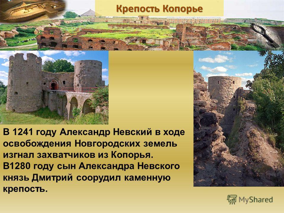 В 1241 году Александр Невский в ходе освобождения Новгородских земель изгнал захватчиков из Копорья. В1280 году сын Александра Невского князь Дмитрий соорудил каменную крепость.