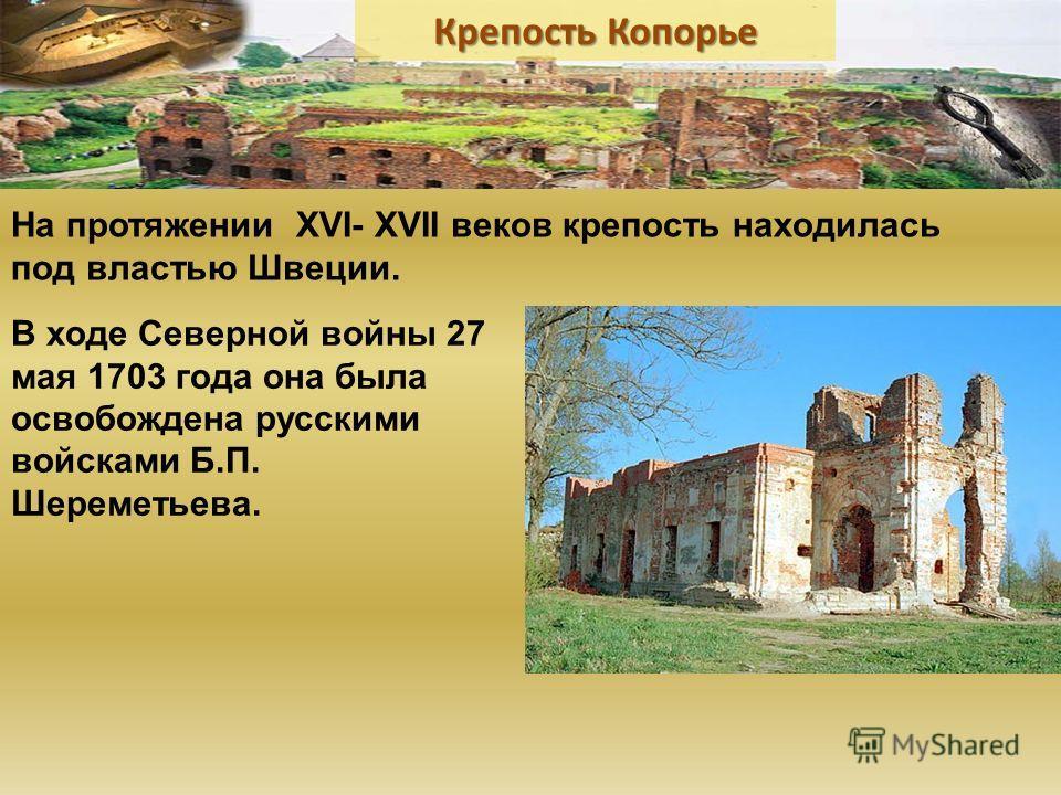 В ходе Северной войны 27 мая 1703 года она была освобождена русскими войсками Б.П. Шереметьева. На протяжении XVI- XVII веков крепость находилась под властью Швеции.