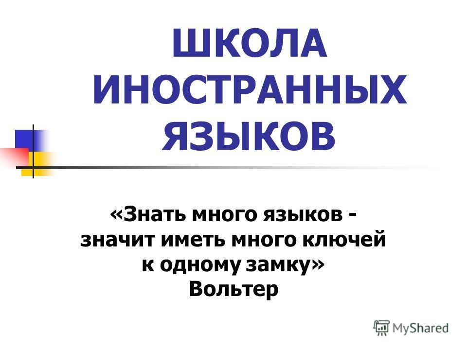 ШКОЛА ИНОСТРАННЫХ ЯЗЫКОВ «Знать много языков - значит иметь много ключей к одному замку» Вольтер