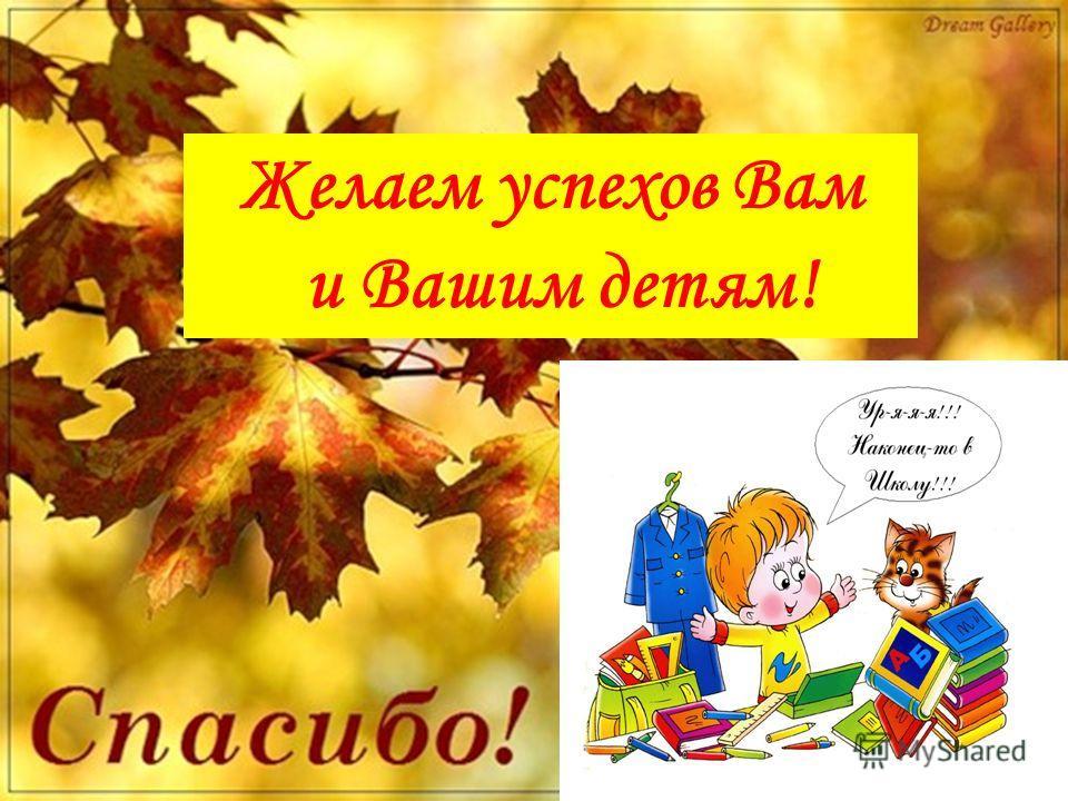 Желаем успехов Вам и Вашим детям!