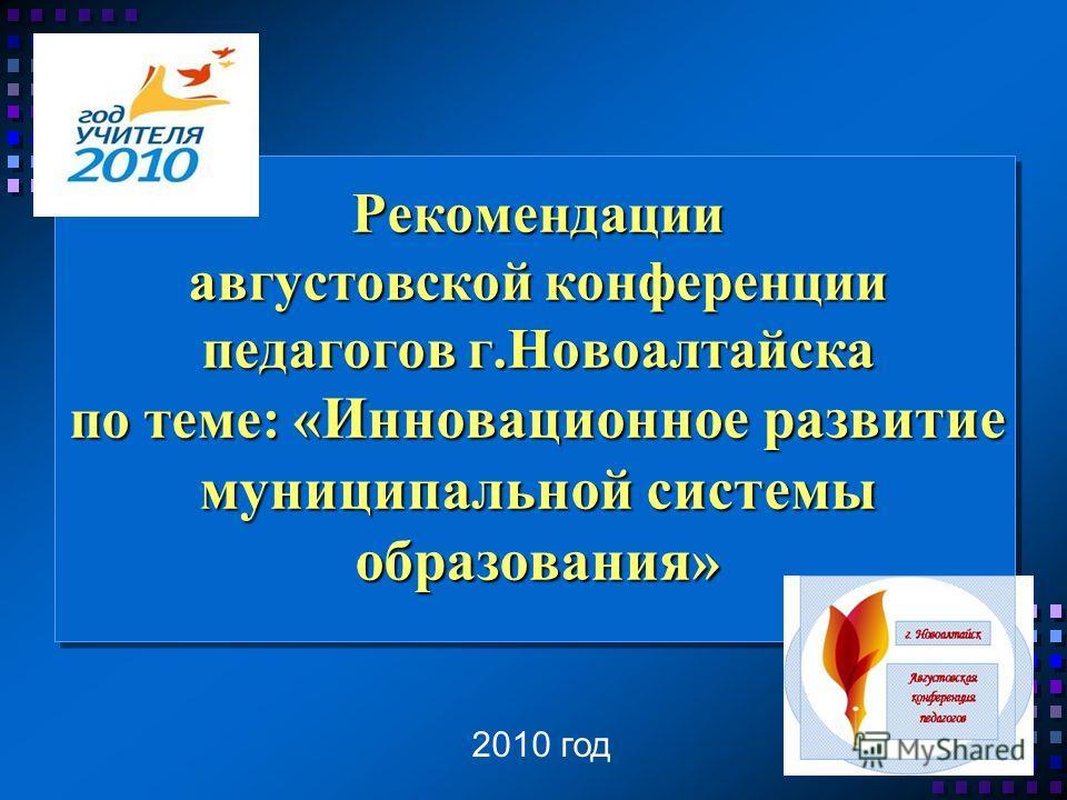 Рекомендации августовской конференции педагогов г.Новоалтайска по теме: « Инновационное развитие муниципальной системы образования » 2010 год