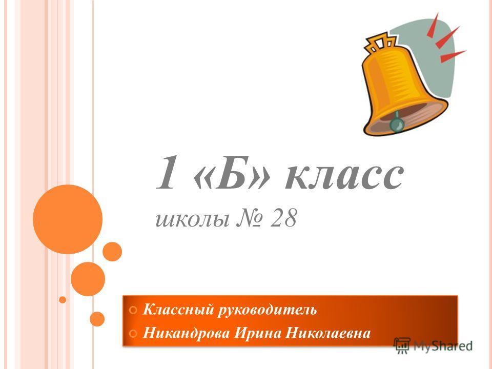 Классный руководитель Никандрова Ирина Николаевна 1 «Б» класс школы 28