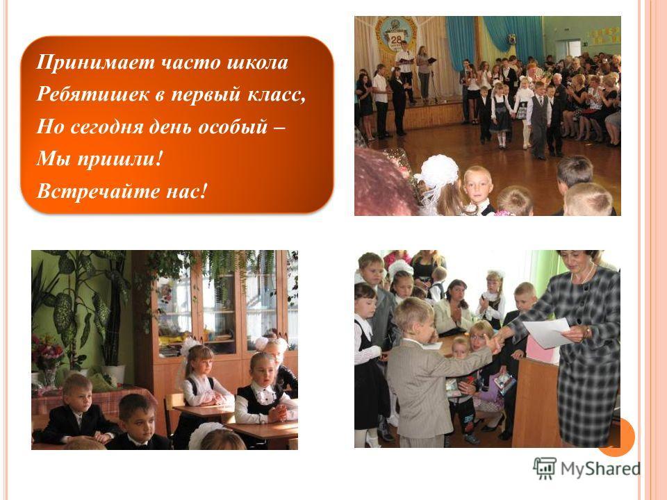 Принимает часто школа Ребятишек в первый класс, Но сегодня день особый – Мы пришли! Встречайте нас!