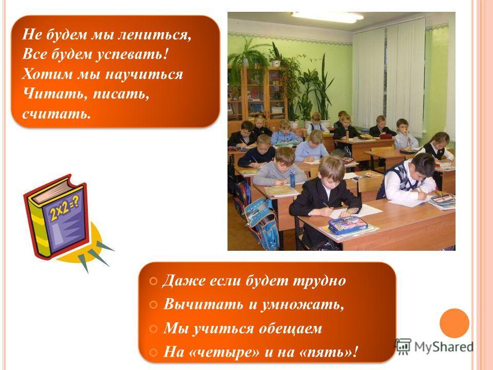Не будем мы лениться, Все будем успевать! Хотим мы научиться Читать, писать, считать. Даже если будет трудно Вычитать и умножать, Мы учиться обещаем На «четыре» и на «пять»!