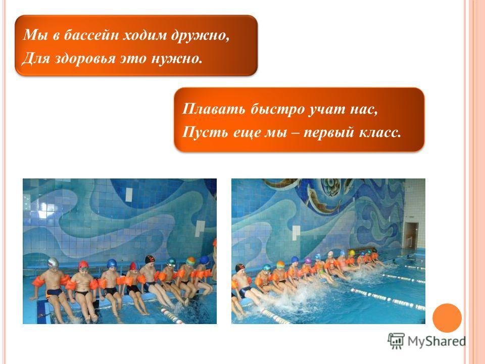 Мы в бассейн ходим дружно, Для здоровья это нужно. Плавать быстро учат нас, Пусть еще мы – первый класс.