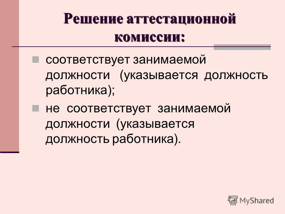 Решение аттестационной комиссии: соответствует занимаемой должности (указывается должность работника); не соответствует занимаемой должности (указывается должность работника).
