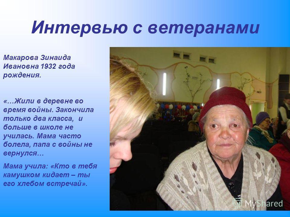 Макарова Зинаида Ивановна 1932 года рождения. «…Жили в деревне во время войны. Закончила только два класса, и больше в школе не училась. Мама часто болела, папа с войны не вернулся… Мама учила: «Кто в тебя камушком кидает – ты его хлебом встречай». И