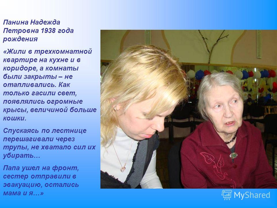 Панина Надежда Петровна 1938 года рождения «Жили в трехкомнатной квартире на кухне и в коридоре, а комнаты были закрыты – не отапливались. Как только гасили свет, появлялись огромные крысы, величиной больше кошки. Спускаясь по лестнице перешагивали ч