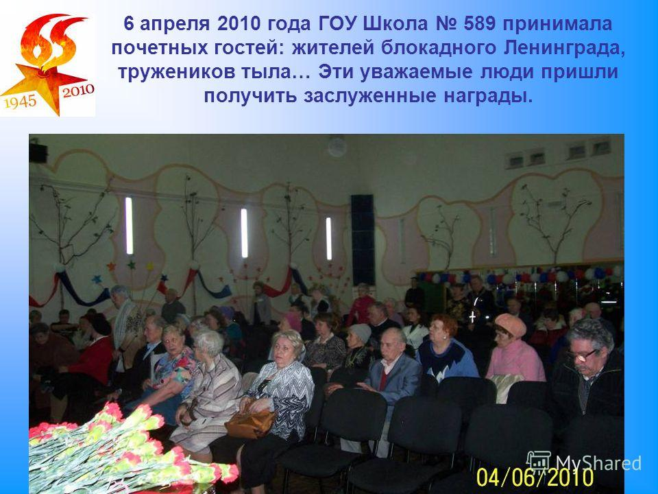 6 апреля 2010 года ГОУ Школа 589 принимала почетных гостей: жителей блокадного Ленинграда, тружеников тыла… Эти уважаемые люди пришли получить заслуженные награды.
