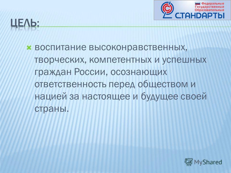 воспитание высоконравственных, творческих, компетентных и успешных граждан России, осознающих ответственность перед обществом и нацией за настоящее и будущее своей страны.