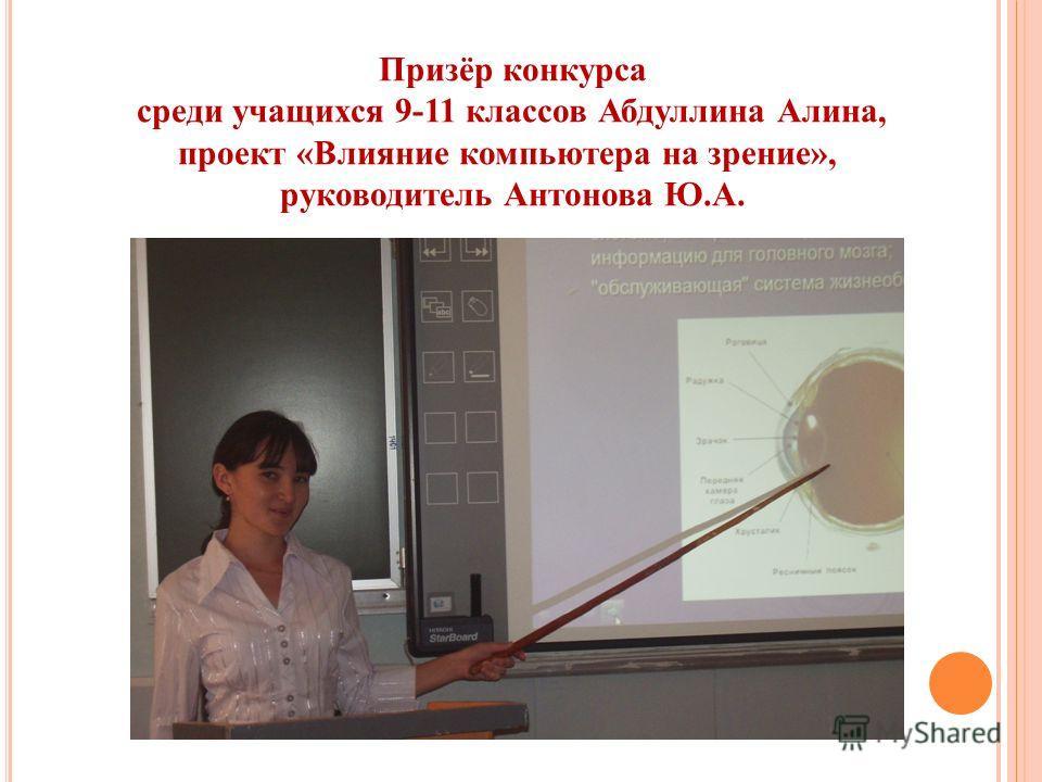 Призёр конкурса среди учащихся 9-11 классов Абдуллина Алина, проект «Влияние компьютера на зрение», руководитель Антонова Ю.А.