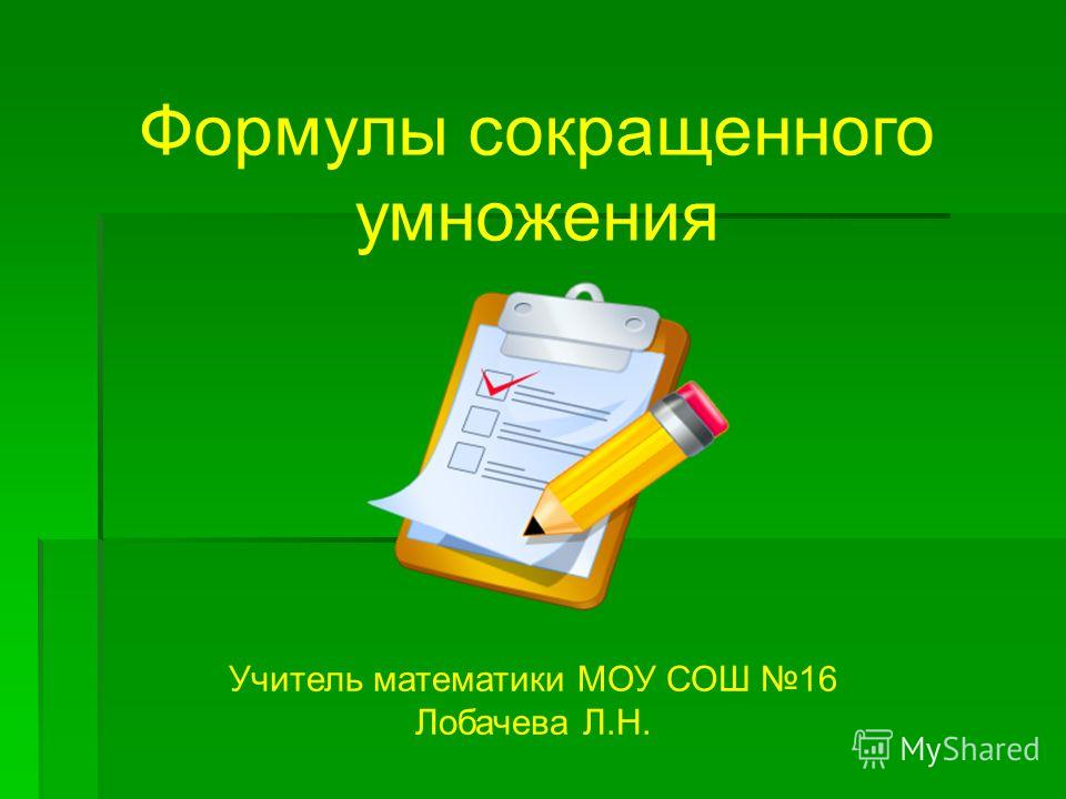 Формулы сокращенного умножения Учитель математики МОУ СОШ 16 Лобачева Л.Н.