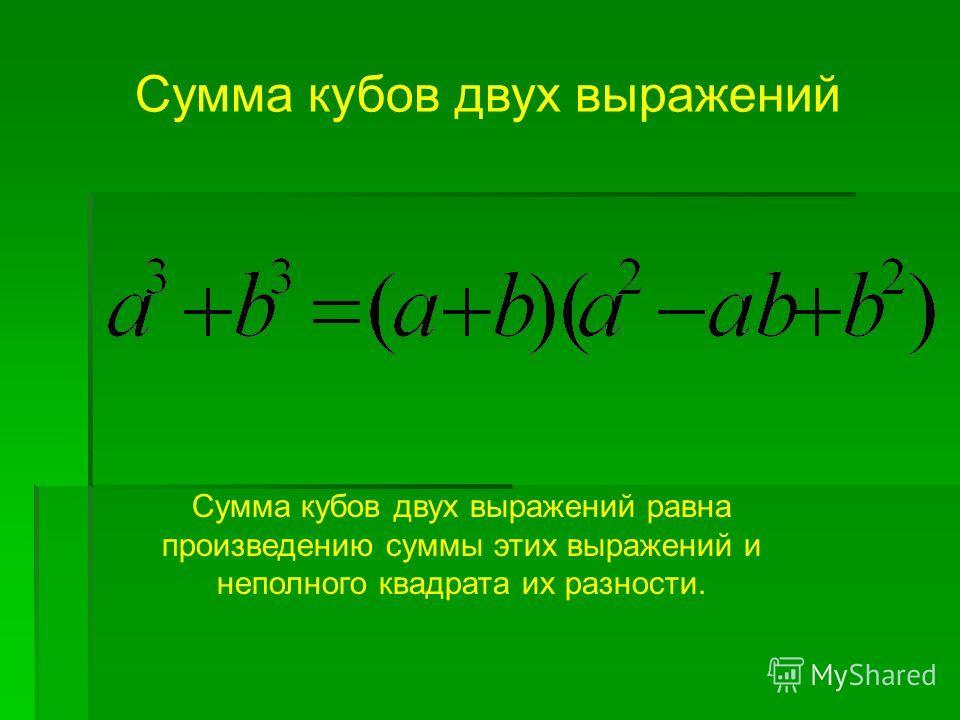Сумма кубов двух выражений Сумма кубов двух выражений равна произведению суммы этих выражений и неполного квадрата их разности.
