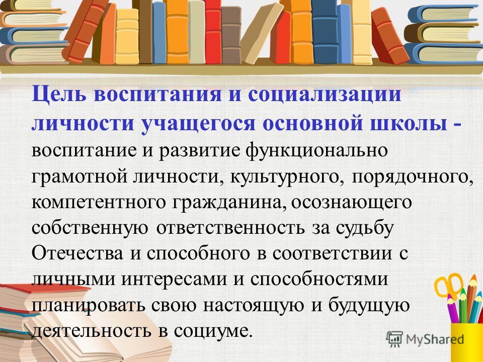 Цель воспитания и социализации личности учащегося основной школы - воспитание и развитие функционально грамотной личности, культурного, порядочного, компетентного гражданина, осознающего собственную ответственность за судьбу Отечества и способного
