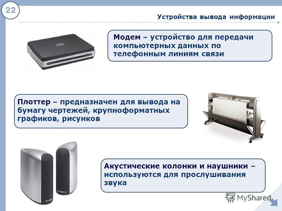22 Устройства вывода информации Модем – устройство для передачи компьютерных данных по телефонным линиям связи Плоттер – предназначен для вывода на бумагу чертежей, крупноформатных графиков, рисунков Акустические колонки и наушники – используются для