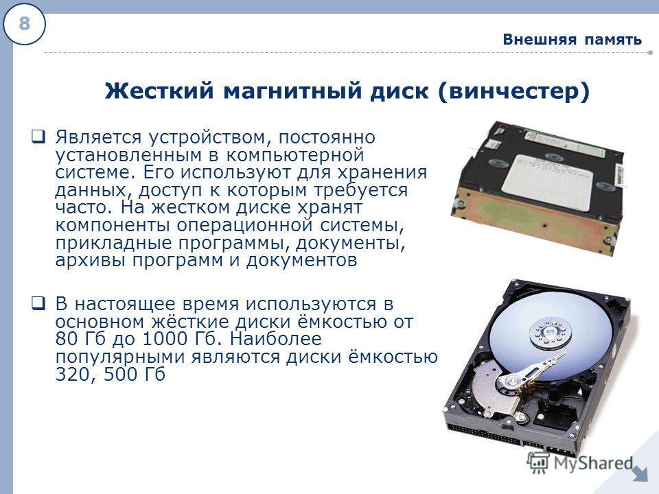8 Внешняя память Жесткий магнитный диск (винчестер) Является устройством, постоянно установленным в компьютерной системе. Его используют для хранения данных, доступ к которым требуется часто. На жестком диске хранят компоненты операционной системы, п