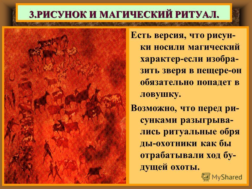 Есть версия, что рисун- ки носили магический характер-если изобра- зить зверя в пещере-он обязательно попадет в ловушку. Возможно, что перед ри- сунками разыгрыва- лись ритуальные обря ды-охотники как бы отрабатывали ход бу- дущей охоты. 3.РИСУНОК И