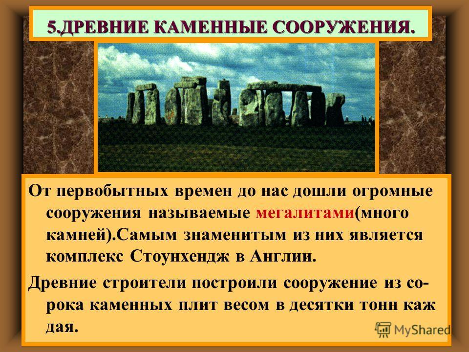 От первобытных времен до нас дошли огромные сооружения называемые мегалитами(много камней).Самым знаменитым из них является комплекс Стоунхендж в Англии. Древние строители построили сооружение из со- рока каменных плит весом в десятки тонн каж дая. 5