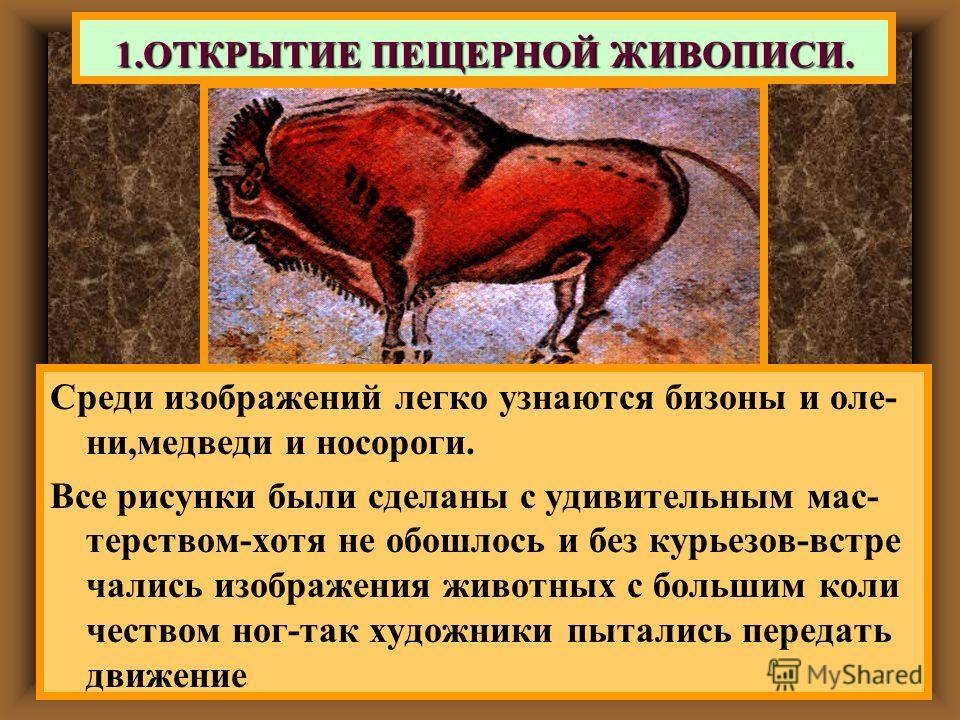 Среди изображений легко узнаются бизоны и оле- ни,медведи и носороги. Все рисунки были сделаны с удивительным мас- терством-хотя не обошлось и без курьезов-встре чались изображения животных с большим коли чеством ног-так художники пытались передать д