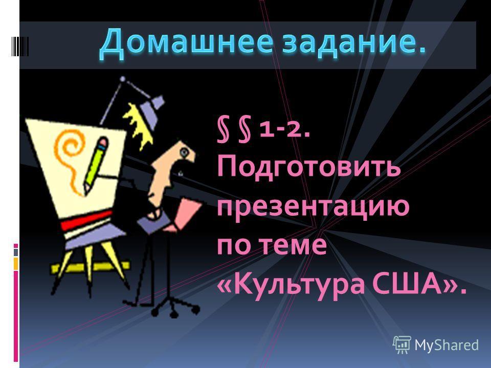 § § 1-2. Подготовить презентацию по теме «Культура США».