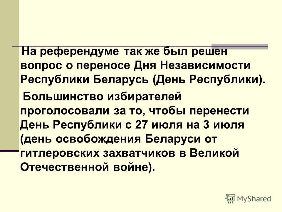 На референдуме так же был решен вопрос о переносе Дня Независимости Республики Беларусь (День Республики). Большинство избирателей проголосовали за то, чтобы перенести День Республики с 27 июля на 3 июля (день освобождения Беларуси от гитлеровских за