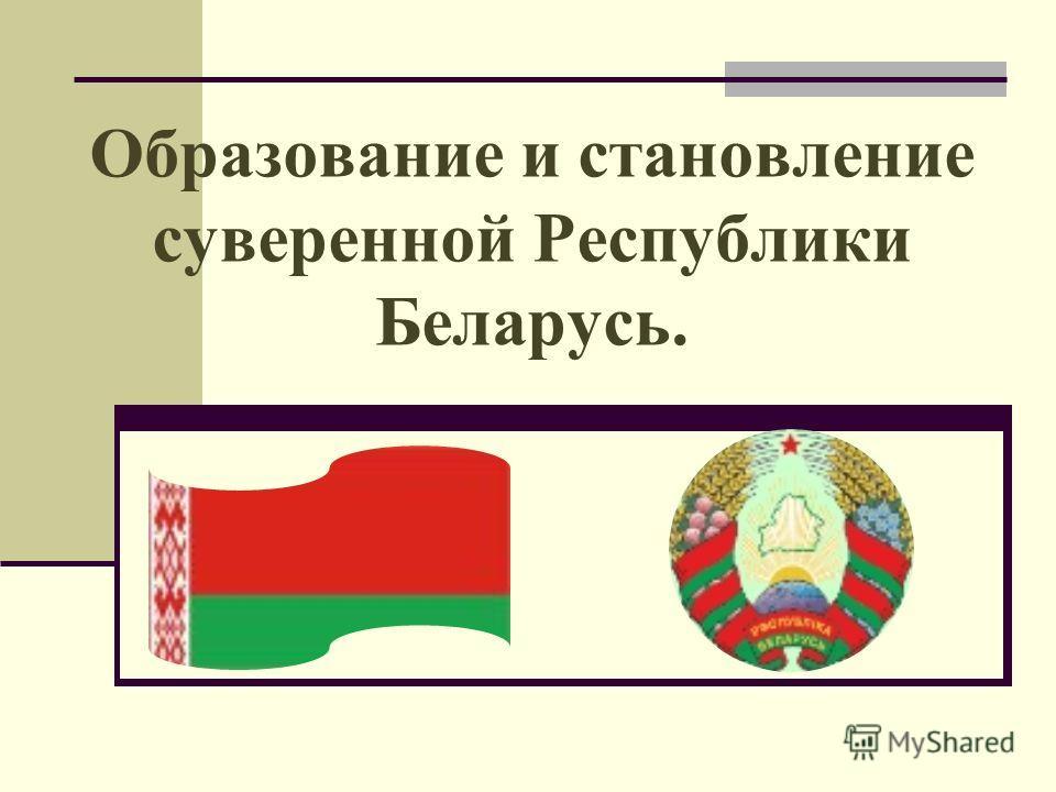 Образование и становление суверенной Республики Беларусь.