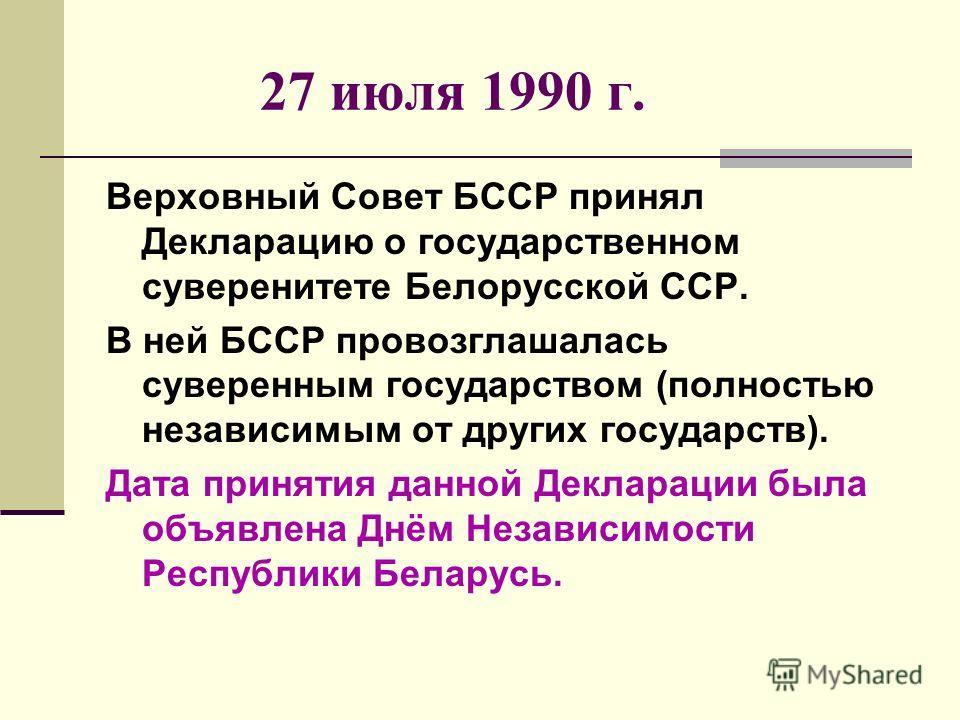 27 июля 1990 г. Верховный Совет БССР принял Декларацию о государственном суверенитете Белорусской ССР. В ней БССР провозглашалась суверенным государством (полностью независимым от других государств). Дата принятия данной Декларации была объявлена Днё