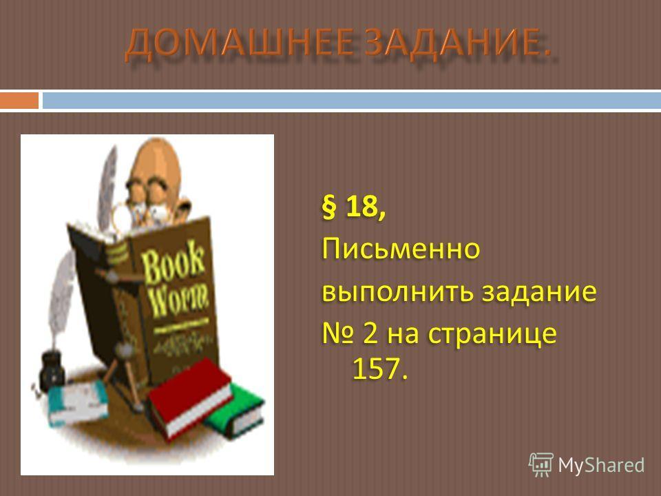 § 18, Письменно выполнить задание 2 на странице 157. § 18, Письменно выполнить задание 2 на странице 157.