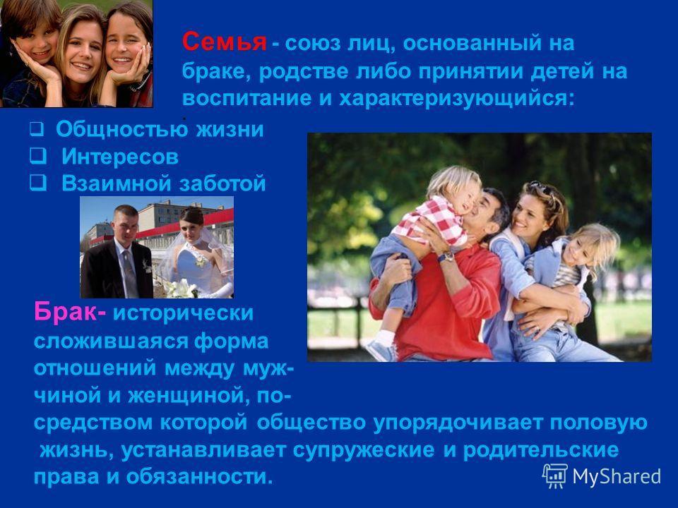Семья - союз лиц, основанный на браке, родстве либо принятии детей на воспитание и характеризующийся: : Общностью жизни Интересов Взаимной заботой Брак- исторически сложившаяся форма отношений между муж- чиной и женщиной, по- средством которой общест